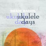 Brady Harris: Ukulele Days album cover